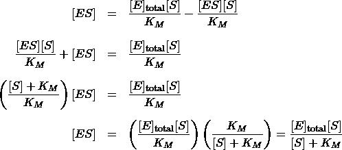 \begin{array}{rcl} [ES] &=& \dfrac{[E]_{\text{total}}[S]}{K_M} - \dfrac{[ES][S]}{K_M} \\[1.5em] \dfrac{[ES][S]}{K_M} + [ES] &=& \dfrac{[E]_{\text{total}}[S]}{K_M} \\[1.5em] \left(\dfrac{[S] + K_M}{K_M}\right)[ES] &=& \dfrac{[E]_{\text{total}}[S]}{K_M} \\[1.5em] [ES] &=& \left(\dfrac{[E]_{\text{total}}[S]}{K_M}\right)\left(\dfrac{K_M}{[S] + K_M}\right) = \dfrac{[E]_{\text{total}}[S]}{[S] + K_M} \end{array}