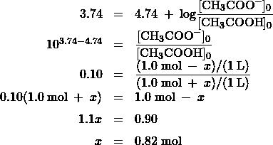 \begin{array}{rcl} 3.74 &=& 4.74\;+\;\text{log}\dfrac{[\text{CH}_3\text{COO}^-]_0}{[\text{CH}_3\text{COOH}]_0}\\[0.5em] 10^{3.74-4.74} &=& \dfrac{[\text{CH}_3\text{COO}^-]_0}{[\text{CH}_3\text{COOH}]_0} \\[0.5em] 0.10 &=& \dfrac{(1.0\;\text{mol}\;-\;x)/(1\;\text{L})}{(1.0\;\text{mol}\;+\;x)/(1\;\text{L})} \\[0.5em] 0.10(1.0\;\text{mol}\;+\;x) &=& 1.0\;\text{mol}\;-\;x \\[0.5em] 1.1x &=& 0.90\\[0.5em] x &=& 0.82\;\text{mol} \end{array}