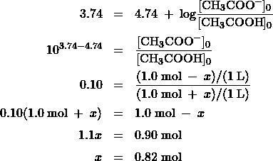 \begin{array}{rcl} 3.74 &=& 4.74\;+\;\text{log}\dfrac{[\text{CH}_3\text{COO}^-]_0}{[\text{CH}_3\text{COOH}]_0}\\[1em] 10^{3.74-4.74} &=& \dfrac{[\text{CH}_3\text{COO}^-]_0}{[\text{CH}_3\text{COOH}]_0} \\[1em] 0.10 &=& \dfrac{(1.0\;\text{mol}\;-\;x)/(1\;\text{L})}{(1.0\;\text{mol}\;+\;x)/(1\;\text{L})} \\[1em] 0.10(1.0\;\text{mol}\;+\;x) &=& 1.0\;\text{mol}\;-\;x \\[0.5em] 1.1x &=& 0.90\;\text{mol}\\[0.5em] x &=& 0.82\;\text{mol} \end{array}