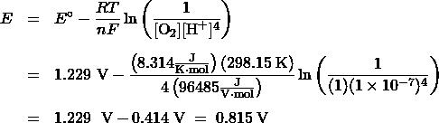 \begin{array}{rcl} E &=& {E^ \circ } - \dfrac{RT}{nF}\ln \left( \dfrac{1}{[\text{O}_2][\text{H}^+]^4}\right)\\[1.5em] &=& 1.229\text{ V} - \dfrac{\left(8.314 \frac{\text{J}}{\text{K}\cdot\text{mol}}\right) (298.15\;\text{K})}{4\left(96485\frac{\text{J}}{\text{V}\cdot\text{mol}}\right)} \ln \left(\dfrac{1}{(1)(1 \times 10^{-7})^4}\right)\\[1.5em] &=& 1.229\;{\text{ V}} - 0.414\;\text{V}\; =\; 0.815\;\text{V} \end{array}