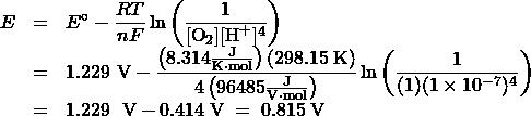 \begin{array}{rcl} E &=& {E^ \circ } - \dfrac{RT}{nF}\ln \left( \dfrac{1}{[\text{O}_2][\text{H}^+]^4}\right)\\[0.5em] &=& 1.229\text{ V} - \dfrac{\left(8.314 \frac{\text{J}}{\text{K}\cdot\text{mol}}\right) (298.15\;\text{K})}{4\left(96485\frac{\text{J}}{\text{V}\cdot\text{mol}}\right)} \ln \left(\dfrac{1}{(1)(1 \times 10^{-7})^4}\right)\\[0.5em] &=& 1.229\;{\text{ V}} - 0.414\;\text{V}\; =\; 0.815\;\text{V} \end{array}