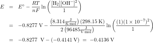 \begin{array}{rcl} E &=& {E^ \circ } - \dfrac{RT}{nF}\ln \left( \dfrac{[\text{H}_2][\text{OH}^-]^2}{1}\right)\\[1.5em] &=& -0.8277\text{ V} - \dfrac{\left(8.314 \frac{\text{J}}{\text{K}\cdot\text{mol}}\right) (298.15\;\text{K})}{2\left(96485\frac{\text{J}}{\text{V}\cdot\text{mol}}\right)} \ln \left(\dfrac{(1)(1 \times 10^{-7})^2}{1}\right)\\[1.5em] &=& -0.8277\;{\text{ V}} - (-0.4141\;\text{V})\; =\; -0.4136\;\text{V} \end{array}