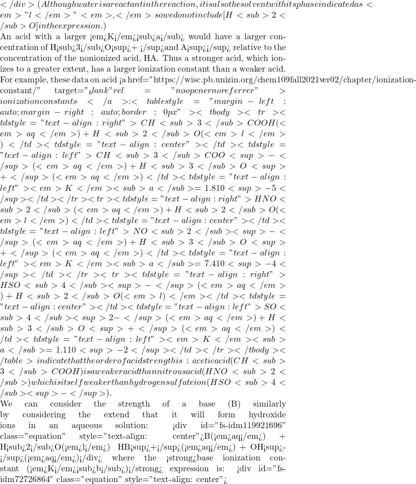 """</div> (Although water is a reactant in the reaction, it is also the solvent with its phase indicated as <em>""""l</em>""""<em>,</em> so we do not include [H<sub>2</sub>O] in the expression.)  An acid with a larger <em>K</em><sub>a</sub> would have a larger concentration of H<sub>3</sub>O<sup>+ </sup>and A<sup>−</sup> relative to the concentration of the nonionized acid, HA. Thus a stronger acid, which ionizes to a greater extent, has a larger ionization constant than a weaker acid.  For example, these data on acid <a href=""""https://wisc.pb.unizin.org/chem109fall2021ver02/chapter/ionization-constant/"""" target=""""_blank"""" rel=""""noopener noreferrer"""">ionization constants</a>: <table style=""""margin-left: auto;margin-right: auto;border: 0px""""> <tbody> <tr> <td style=""""text-align: right"""">CH<sub>3</sub>COOH(<em>aq</em>) + H<sub>2</sub>O(<em>l</em>)</td> <td style=""""text-align: center"""">⇌</td> <td style=""""text-align: left"""">CH<sub>3</sub>COO<sup>-</sup>(<em>aq</em>) + H<sub>3</sub>O<sup>+</sup>(<em>aq</em>)</td> <td style=""""text-align: left""""><em>K</em><sub>a</sub> = 1.8 × 10<sup>-5</sup></td> </tr> <tr> <td style=""""text-align: right"""">HNO<sub>2</sub>(<em>aq</em>) + H<sub>2</sub>O(<em>l</em>)</td> <td style=""""text-align: center"""">⇌</td> <td style=""""text-align: left"""">NO<sub>2</sub><sup>-</sup>(<em>aq</em>) + H<sub>3</sub>O<sup>+</sup>(<em>aq</em>)</td> <td style=""""text-align: left""""><em>K</em><sub>a</sub> = 7.4 × 10<sup>-4</sup></td> </tr> <tr> <td style=""""text-align: right"""">HSO<sub>4</sub><sup>-</sup>(<em>aq</em>) + H<sub>2</sub>O(<em>l)</em></td> <td style=""""text-align: center"""">⇌</td> <td style=""""text-align: left"""">SO<sub>4</sub><sup>2-</sup>(<em>aq</em>) + H<sub>3</sub>O<sup>+</sup>(<em>aq</em>)</td> <td style=""""text-align: left""""><em>K</em><sub>a</sub> = 1.1 × 10<sup>-2</sup></td> </tr> </tbody> </table> indicate that the order of acid strength is: acetic acid (CH<sub>3</sub>COOH) is a weaker acid than nitrous acid (HNO<sub>2</sub>) which is itself weaker than hydrogen sulfate ion (HSO<sub>4</sub><sup>-<"""