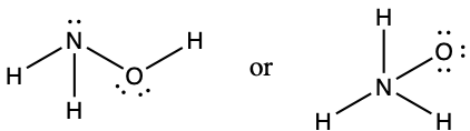 """Two Lewis structures are shows with the word """"or"""" written in between them. The left structure shows a nitrogen atom with one lone pair of electrons single bonded to two hydrogen atoms. It is also bonded to an oxygen atom with two lone pairs of electrons. The oxygen atom is bonded to a hydrogen atom. The right structure shows a nitrogen atom single bonded to three hydrogen atoms and an oxygen atom with three lone pairs of electrons."""