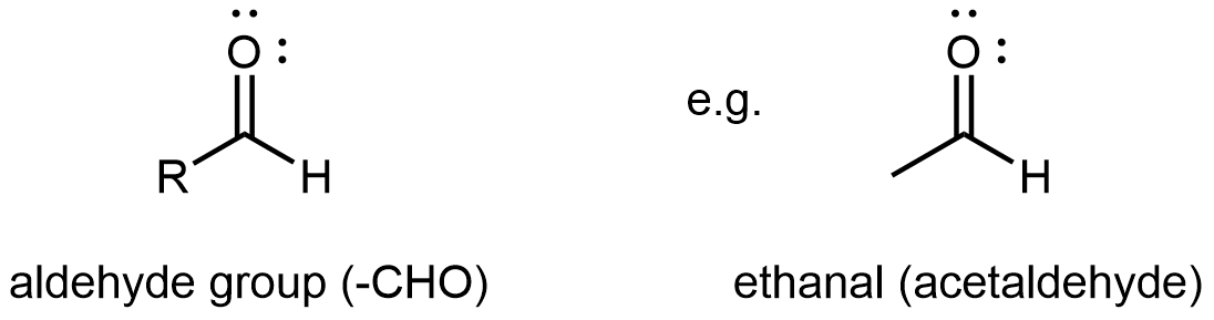 """Two structures are shown. The first is a C atom with an R group bonded to the left and an H atom to the right. An O atom is double bonded above the C atom. This structure is labeled, """"aldehyde group (-CHO)"""". The second is labeled """"ethanal (acetaldehyde)"""". This structure has a C atom to which 3 H atoms are bonded. To the right of this C atom, a C atom is attached which has an O atom double bonded above and an H atom bonded to the right. The O atom as two sets of electron dots."""
